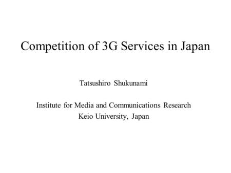 Competition of 3G Services in Japan Tatsushiro Shukunami Institute for Media and Communications Research Keio University, Japan.