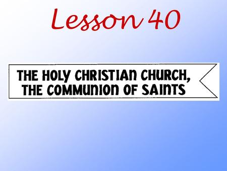 "Lesson 40. What does the title ""the Holy Christian Church, the Communion of Saints"" tell us about the people who belong to this Church?"