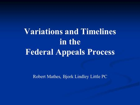 Variations and Timelines in the Federal Appeals Process Robert Mathes, Bjork Lindley Little PC.