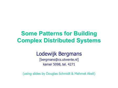 Some Patterns for Building Complex Distributed Systems Lodewijk Bergmans kamer 5098, tel. 4271 (using slides by Douglas Schmidt.