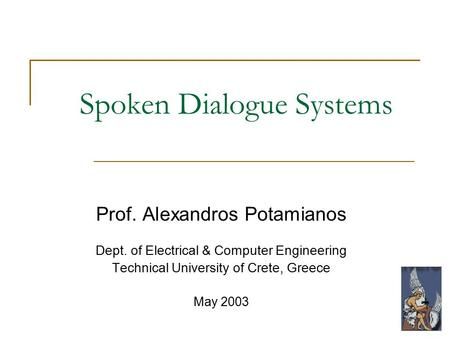Spoken Dialogue Systems Prof. Alexandros Potamianos Dept. of Electrical & Computer Engineering Technical University of Crete, Greece May 2003.