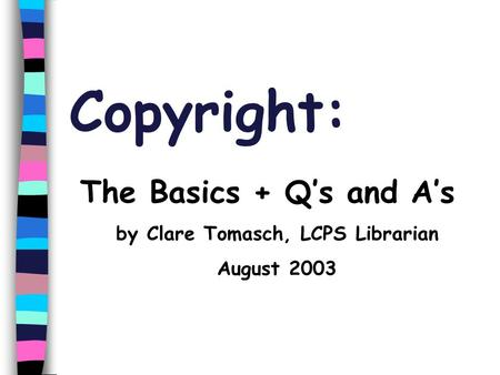 Copyright: The Basics + Q's and A's by Clare Tomasch, LCPS Librarian August 2003.