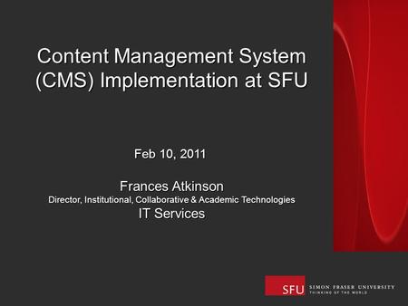 Content Management System (CMS) Implementation at SFU Feb 10, 2011 Frances Atkinson Director, Institutional, Collaborative & Academic Technologies IT Services.