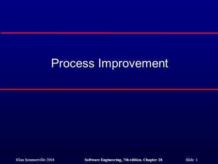 ©Ian Sommerville 2004Software Engineering, 7th edition. Chapter 28 Slide 1 Process Improvement.