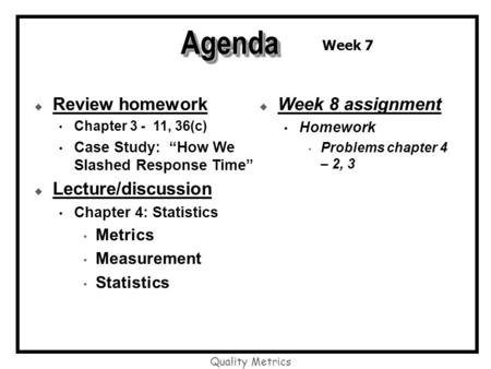 "Quality Metrics AgendaAgenda  Review homework Chapter 3 - 11, 36(c) Case Study: ""How We Slashed Response Time""  Lecture/discussion Chapter 4: Statistics."