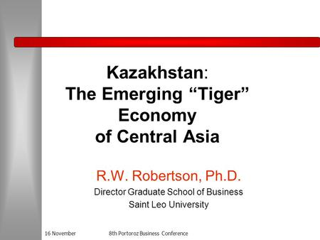 "16 November8th Portoroz Business Conference Kazakhstan: The Emerging ""Tiger"" Economy of Central Asia R.W. Robertson, Ph.D. Director Graduate School of."