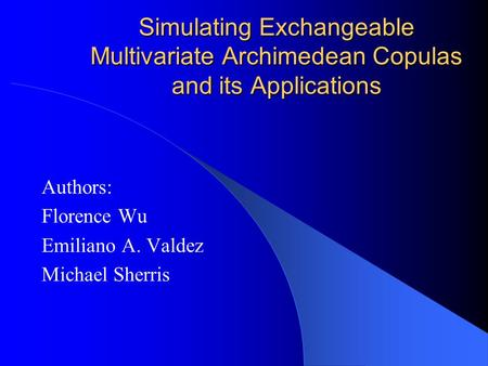 Simulating Exchangeable Multivariate Archimedean Copulas and its Applications Authors: Florence Wu Emiliano A. Valdez Michael Sherris.