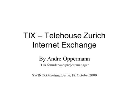 TIX – Telehouse Zurich Internet Exchange By Andre Oppermann TIX founder and project manager SWINOG Meeting, Berne, 18. October 2000.