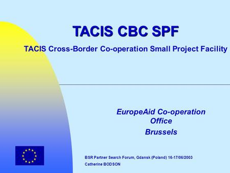 EuropeAid Co-operation Office Brussels TACIS CBC SPF TACIS Cross-Border Co-operation Small Project Facility BSR Partner Search Forum, Gdansk (Poland) 16-17/06/2003.