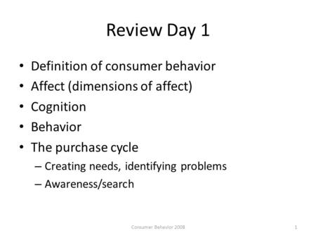 Review Day 1 Definition of consumer behavior Affect (dimensions of affect) Cognition Behavior The purchase cycle – Creating needs, identifying problems.