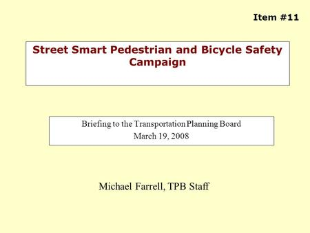 Street Smart Pedestrian and Bicycle Safety Campaign Briefing to the Transportation Planning Board March 19, 2008 Michael Farrell, TPB Staff Item #11.