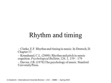 A.Diederich – International University Bremen – USC – MMM – Spring 2005 Rhythm and timing  Clarke, E.F. Rhythm and timing in music. In Deutsch, D. Chapter.