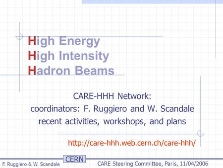 CERN F. Ruggiero & W. Scandale CARE Steering Committee, Paris, 11/04/2006 High Energy High Intensity Hadron Beams CARE-HHH Network: coordinators: F. Ruggiero.