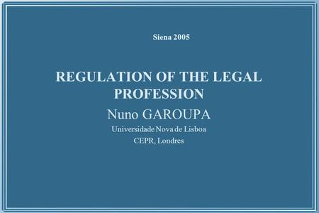 Siena 2005 REGULATION OF THE LEGAL PROFESSION Nuno GAROUPA Universidade Nova de Lisboa CEPR, Londres.