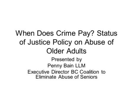 When Does Crime Pay? Status of Justice Policy on Abuse of Older Adults Presented by Penny Bain LLM Executive Director BC Coalition to Eliminate Abuse of.