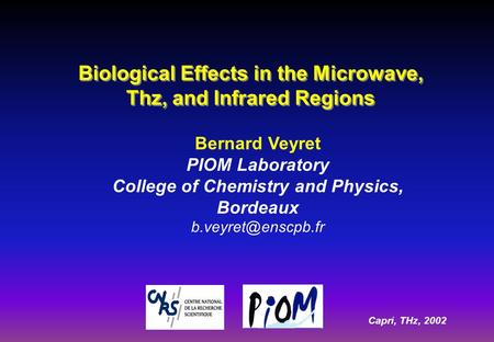 Capri, THz, 2002 Bernard Veyret PIOM Laboratory College of Chemistry and Physics, Bordeaux Biological Effects in the Microwave, Thz,