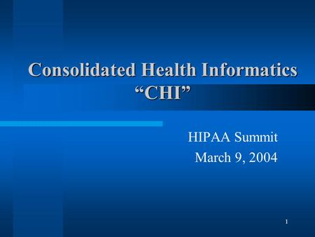 "1 Consolidated Health Informatics ""CHI"" HIPAA Summit March 9, 2004."