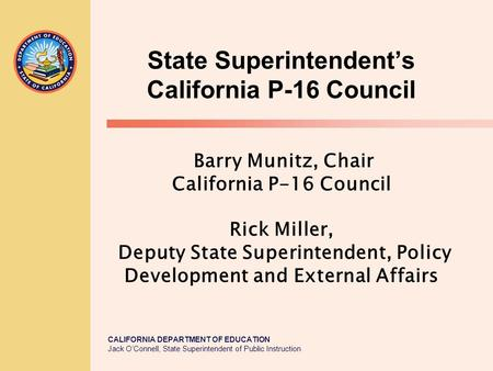 CALIFORNIA DEPARTMENT OF EDUCATION Jack O'Connell, State Superintendent of Public Instruction State Superintendent's California P-16 Council Barry Munitz,