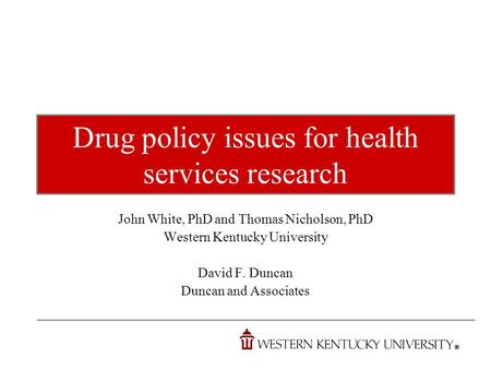 Drug policy issues for health services research John White, PhD and Thomas Nicholson, PhD Western Kentucky University David F. Duncan Duncan and Associates.