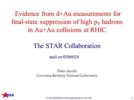 STAR d+Au and final-state suppression in Au+Au1 Evidence from d+Au measurements for final-state suppression of high p T hadrons in Au+Au collisions at.