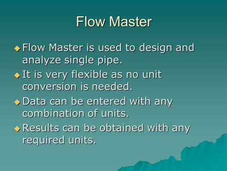 Flow Master  Flow Master is used to design and analyze single pipe.  It is very flexible as no unit conversion is needed.  Data can be entered with.