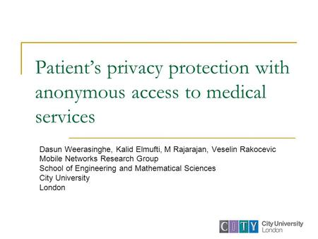 Patient's privacy protection with anonymous access to medical services Dasun Weerasinghe, Kalid Elmufti, M Rajarajan, Veselin Rakocevic Mobile Networks.