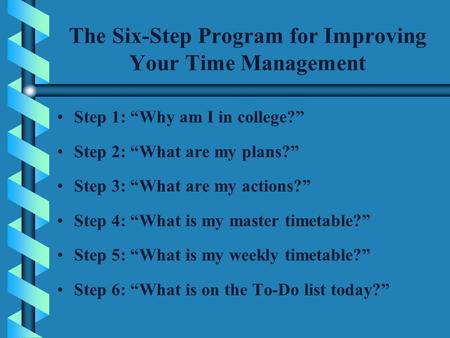 "The Six-Step Program for Improving Your Time Management Step 1: ""Why am I in college?"" Step 2: ""What are my plans?"" Step 3: ""What are my actions?"" Step."