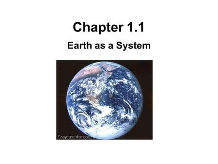 Chapter 1.1 Earth as a System. Branches of Science Earth Science –The study of the Earth, its atmosphere, and the universe surrounding it. Biology –Also.
