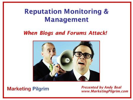 Reputation Monitoring & Management When Blogs and Forums Attack! Presented by Andy Beal www.MarketingPilgrim.com.