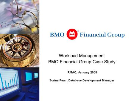 Workload Management BMO Financial Group Case Study IRMAC, January 2008 Sorina Faur, Database Development Manager.