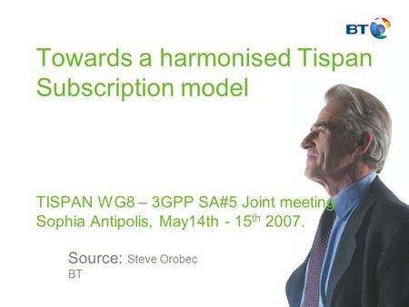 Towards a harmonised Tispan Subscription model TISPAN WG8 – 3GPP SA#5 Joint meeting Sophia Antipolis, May14th - 15 th 2007. Source: Steve Orobec BT.
