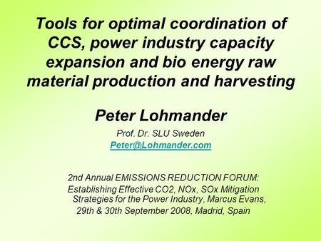 Tools for optimal coordination of CCS, power industry capacity expansion and bio energy raw material production and harvesting Peter Lohmander Prof. Dr.