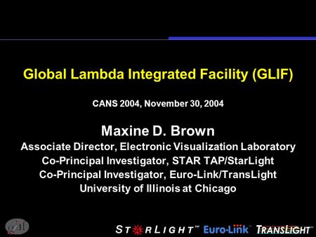 Global Lambda Integrated Facility (GLIF) CANS 2004, November 30, 2004 Maxine D. Brown Associate Director, Electronic Visualization Laboratory Co-Principal.