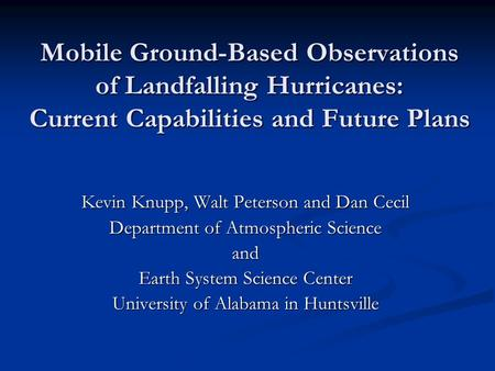 Mobile Ground-Based Observations of Landfalling Hurricanes: Current Capabilities and Future Plans Kevin Knupp, Walt Peterson and Dan Cecil Department of.