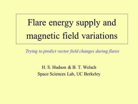 Flare energy supply and magnetic field variations H. S. Hudson & B. T. Welsch Space Sciences Lab, UC Berkeley Trying to predict vector field changes during.
