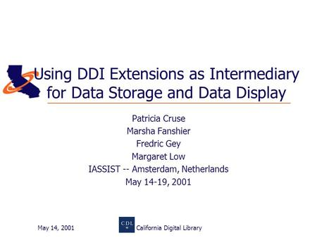 May 14, 2001California Digital Library Using DDI Extensions as Intermediary for Data Storage and Data Display Patricia Cruse Marsha Fanshier Fredric Gey.