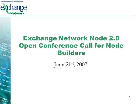 1 Exchange Network Node 2.0 Open Conference Call for Node Builders June 21 st, 2007.