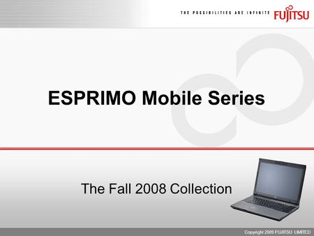 Copyright 2009 FUJITSU LIMITED ESPRIMO Mobile Series The Fall 2008 Collection.