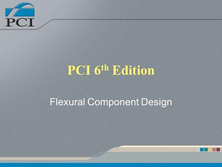 PCI 6 th Edition Flexural Component Design. Presentation Outline What's new to ACI 318 Gravity Loads Load Effects Concrete Stress Distribution Nominal.