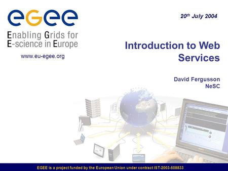 EGEE is a project funded by the European Union under contract IST-2003-508833 Introduction to Web Services David Fergusson NeSC 20 th July 2004 www.eu-egee.org.
