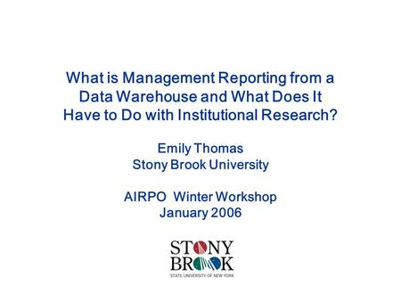 What is Management Reporting from a Data Warehouse and What Does It Have to Do with Institutional Research? Emily Thomas Stony Brook University AIRPO Winter.