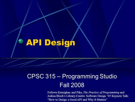API Design CPSC 315 – Programming Studio Fall 2008 Follows Kernighan and Pike, The Practice of Programming and Joshua Bloch's Library-Centric Software.