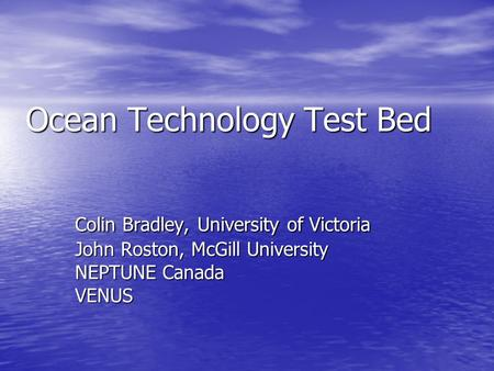 Ocean Technology Test Bed Colin Bradley, University of Victoria John Roston, McGill University NEPTUNE Canada VENUS.