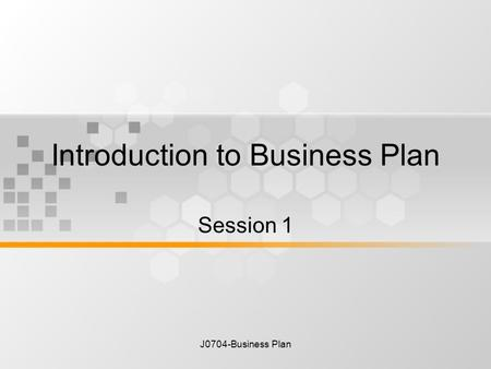 J0704-Business Plan Introduction to Business Plan Session 1.
