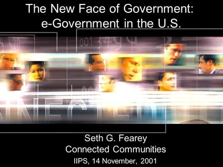 The New Face of Government: e-Government in the U.S. Seth G. Fearey Connected Communities IIPS, 14 November, 2001.