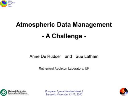 European Space Weather Week 3 Brussels, November 13-17, 2006 Atmospheric Data Management - A Challenge - Anne De Rudder and Sue Latham Rutherford Appleton.