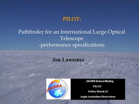 PILOT: Pathfinder for an International Large Optical Telescope -performance specifications JACARA Science Meeting PILOT Friday March 26 Anglo Australian.