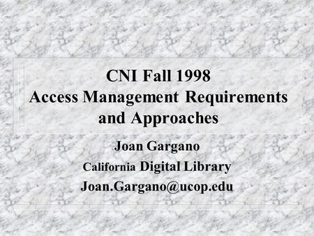 CNI Fall 1998 Access Management Requirements and Approaches Joan Gargano California Digital Library