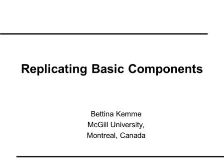 Replicating Basic Components Bettina Kemme McGill University, Montreal, Canada.