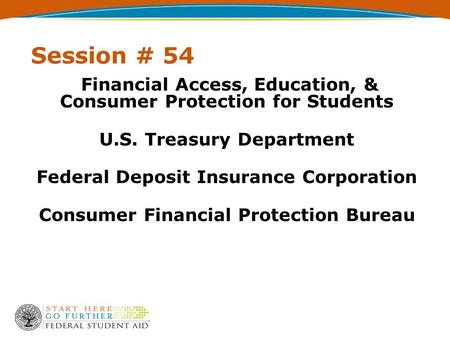 Session # 54 Financial Access, Education, & Consumer Protection for Students U.S. Treasury Department Federal Deposit Insurance Corporation Consumer Financial.